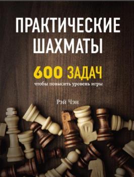 Рэй Чен - Практические шахматы: 600 задач, чтобы повысить уровень игры (2018)